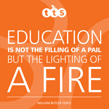 Education is not the filling of a pail but the lighting of a fire - William Butler Yeats
