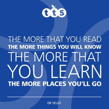 The more that you read, the more things you will know. The more that you learn, the more places you'll go - Dr Seuss